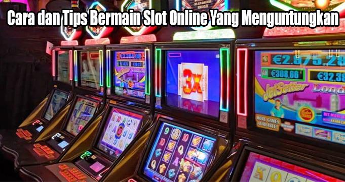 Cara dan Tips Bermain Slot Online Yang Menguntungkan