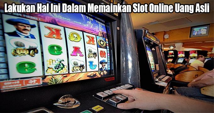 Lakukan Hal Ini Dalam Memainkan Slot Online Uang Asli
