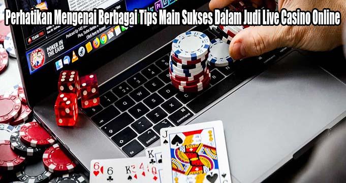 Perhatikan Mengenai Berbagai Tips Main Sukses Dalam Judi Live Casino Online